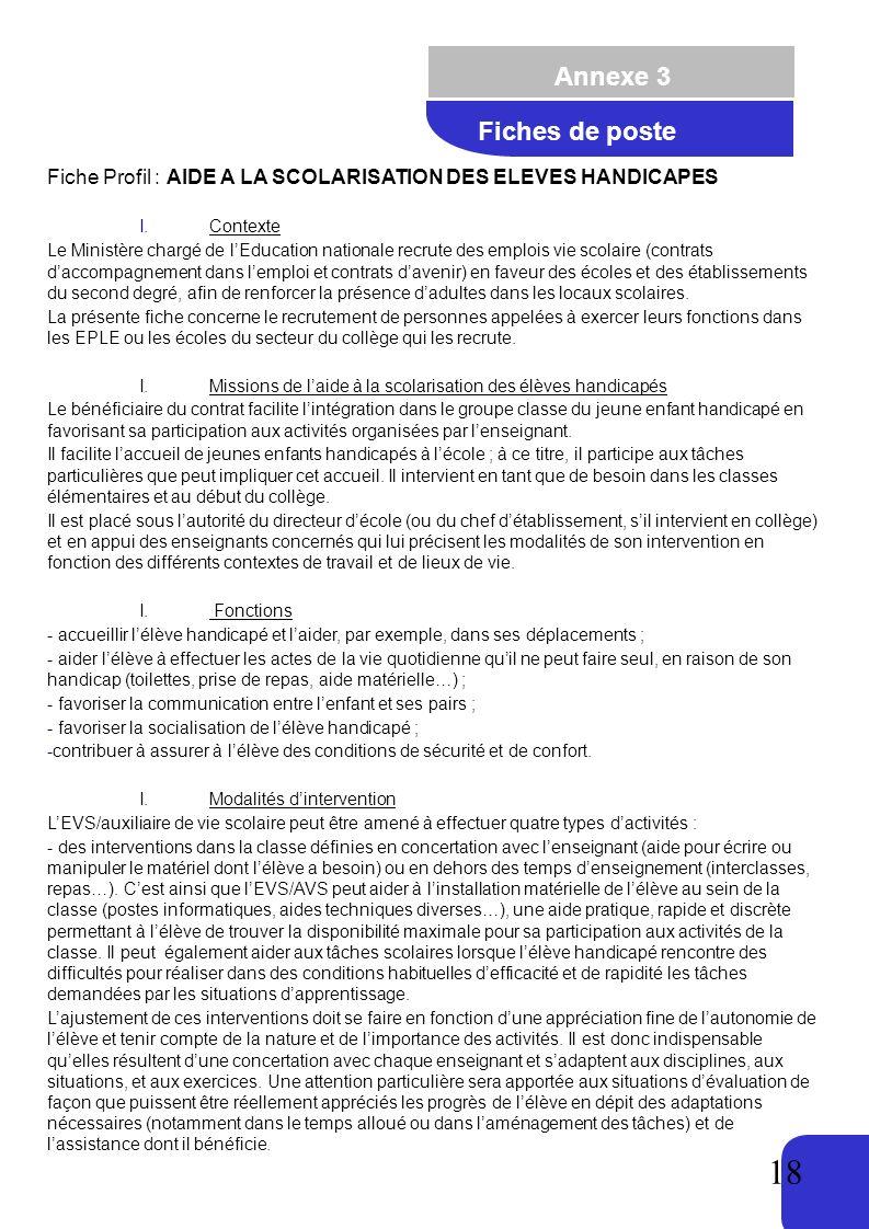 18 Annexe 3 Fiches de poste Fiche Profil : AIDE A LA SCOLARISATION DES ELEVES HANDICAPES I.Contexte Le Ministère chargé de lEducation nationale recrute des emplois vie scolaire (contrats daccompagnement dans lemploi et contrats davenir) en faveur des écoles et des établissements du second degré, afin de renforcer la présence dadultes dans les locaux scolaires.