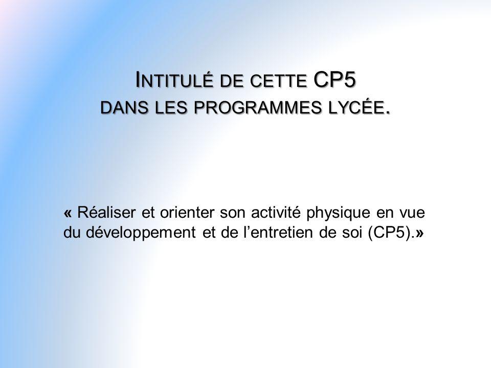 I NTITULÉ DE CETTE CP5 DANS LES PROGRAMMES LYCÉE. « Réaliser et orienter son activité physique en vue du développement et de lentretien de soi (CP5).»