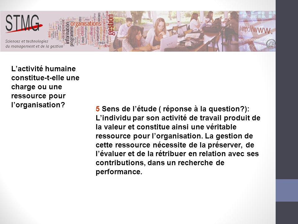 5 Sens de létude ( réponse à la question?): Lindividu par son activité de travail produit de la valeur et constitue ainsi une véritable ressource pour