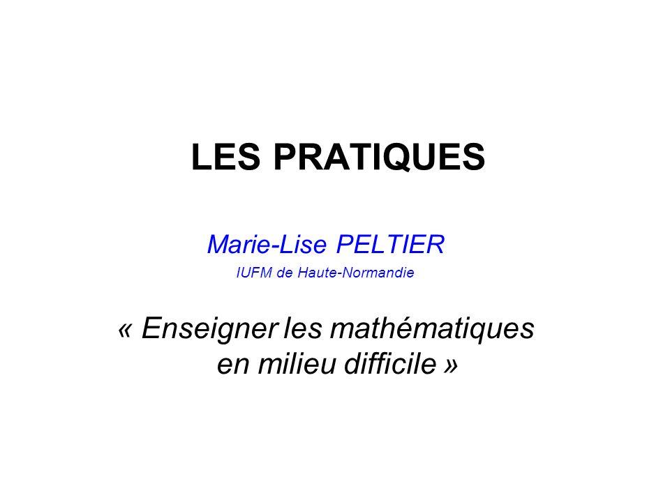 LES PRATIQUES Marie-Lise PELTIER IUFM de Haute-Normandie « Enseigner les mathématiques en milieu difficile »