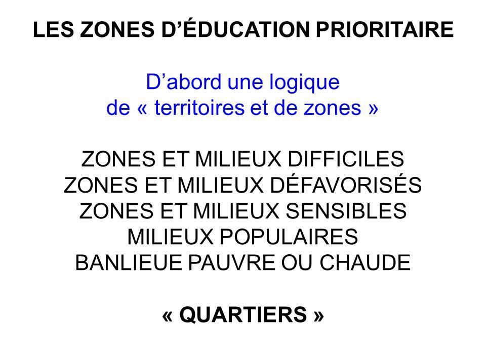 LES ZONES DÉDUCATION PRIORITAIRE Dabord une logique de « territoires et de zones » ZONES ET MILIEUX DIFFICILES ZONES ET MILIEUX DÉFAVORISÉS ZONES ET MILIEUX SENSIBLES MILIEUX POPULAIRES BANLIEUE PAUVRE OU CHAUDE « QUARTIERS »