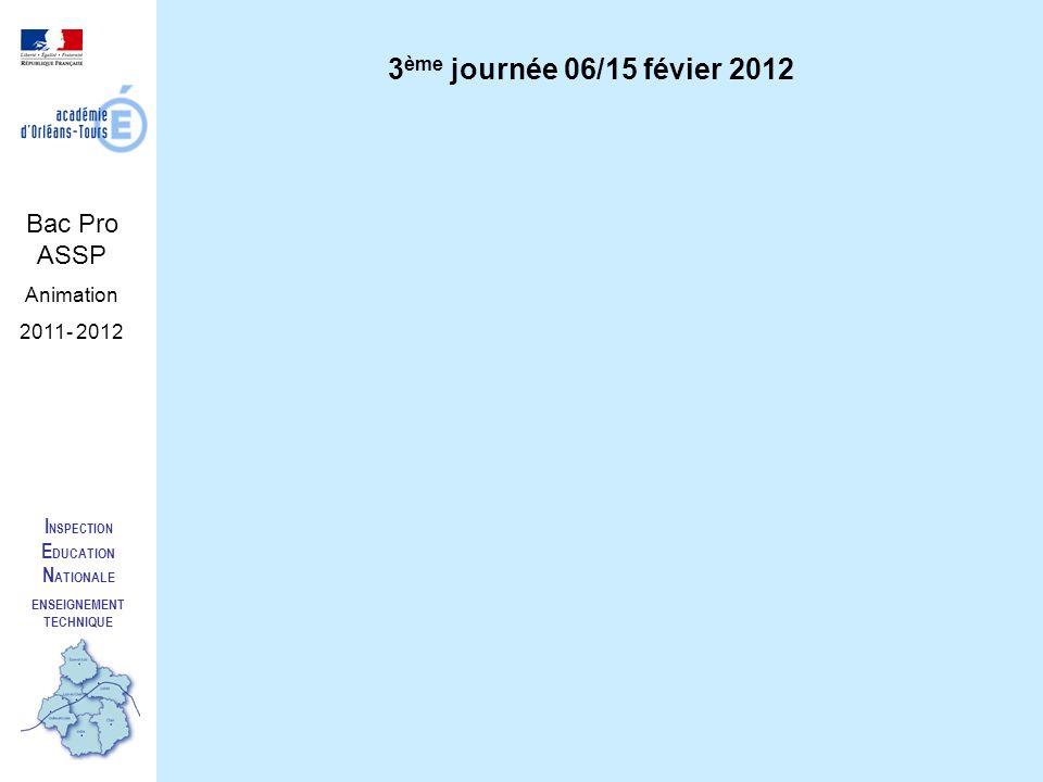 I NSPECTION E DUCATION N ATIONALE ENSEIGNEMENT TECHNIQUE Bac Pro ASSP Animation 2011- 2012 3 ème journée 06/15 févier 2012