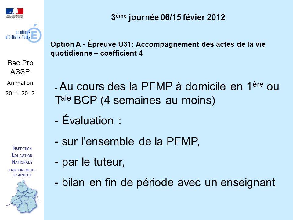 I NSPECTION E DUCATION N ATIONALE ENSEIGNEMENT TECHNIQUE Bac Pro ASSP Animation 2011- 2012 Option A - Épreuve U31: Accompagnement des actes de la vie quotidienne – coefficient 4 - Au cours des la PFMP à domicile en 1 ère ou T ale BCP (4 semaines au moins) - Évaluation : - sur lensemble de la PFMP, - par le tuteur, - bilan en fin de période avec un enseignant 3 ème journée 06/15 févier 2012