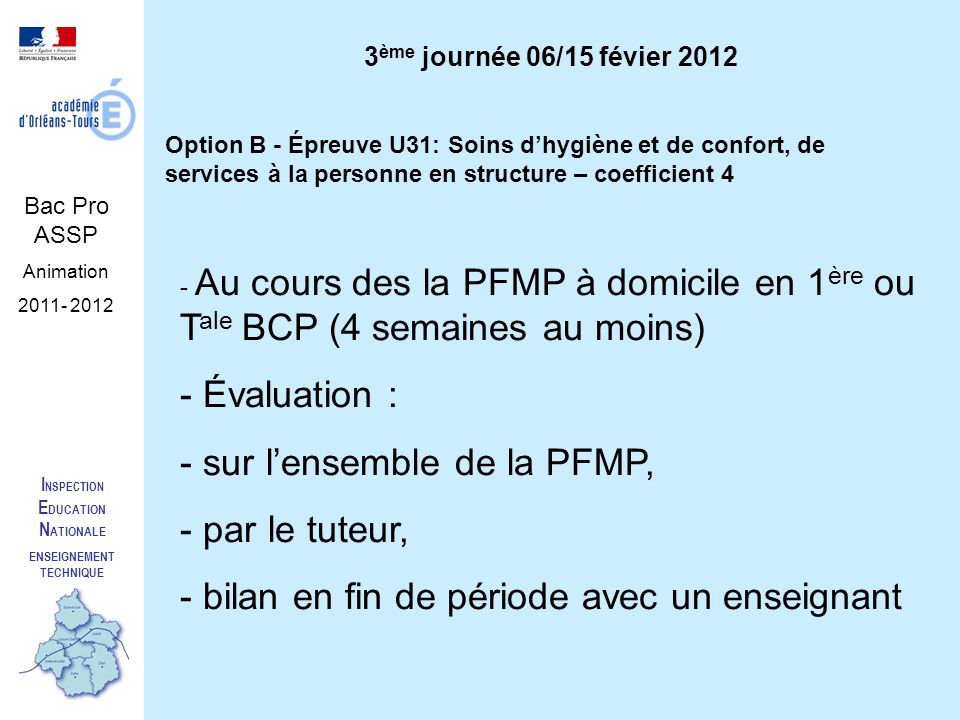 I NSPECTION E DUCATION N ATIONALE ENSEIGNEMENT TECHNIQUE Bac Pro ASSP Animation 2011- 2012 Option B - Épreuve U31: Soins dhygiène et de confort, de services à la personne en structure – coefficient 4 - Au cours des la PFMP à domicile en 1 ère ou T ale BCP (4 semaines au moins) - Évaluation : - sur lensemble de la PFMP, - par le tuteur, - bilan en fin de période avec un enseignant 3 ème journée 06/15 févier 2012