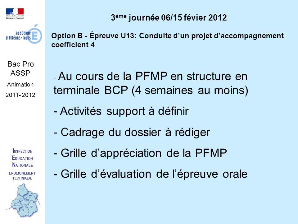 I NSPECTION E DUCATION N ATIONALE ENSEIGNEMENT TECHNIQUE Bac Pro ASSP Animation 2011- 2012 Option B - Épreuve U13: Conduite dun projet daccompagnement coefficient 4 - Au cours de la PFMP en structure en terminale BCP (4 semaines au moins) - Activités support à définir - Cadrage du dossier à rédiger - Grille dappréciation de la PFMP - Grille dévaluation de lépreuve orale 3 ème journée 06/15 févier 2012