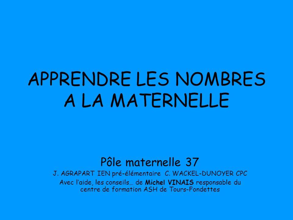 APPRENDRE LES NOMBRES A LA MATERNELLE Pôle maternelle 37 J. AGRAPART IEN pré-élémentaire C. WACKEL-DUNOYER CPC Avec laide, les conseils… de Michel VIN
