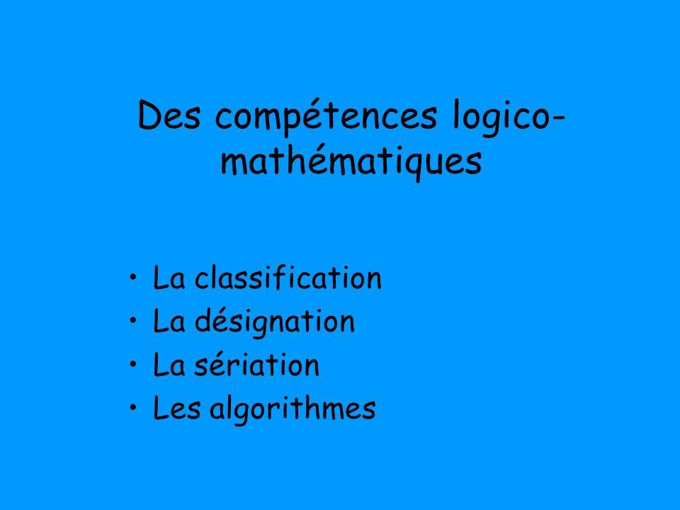 Des compétences logico- mathématiques La classification La désignation La sériation Les algorithmes