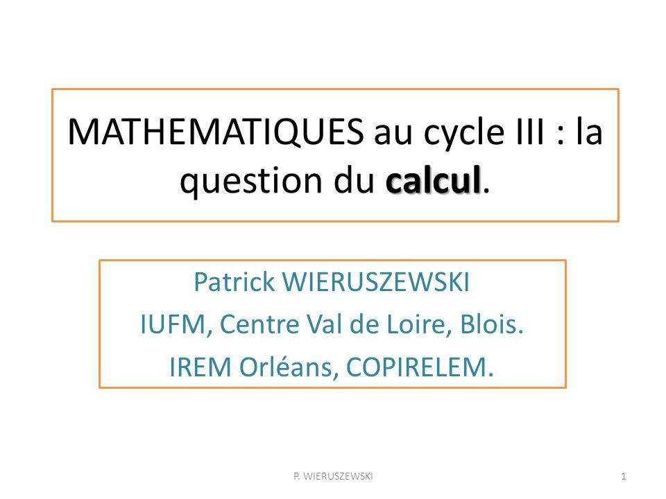calcul MATHEMATIQUES au cycle III : la question du calcul. Patrick WIERUSZEWSKI IUFM, Centre Val de Loire, Blois. IREM Orléans, COPIRELEM. 1P. WIERUSZ