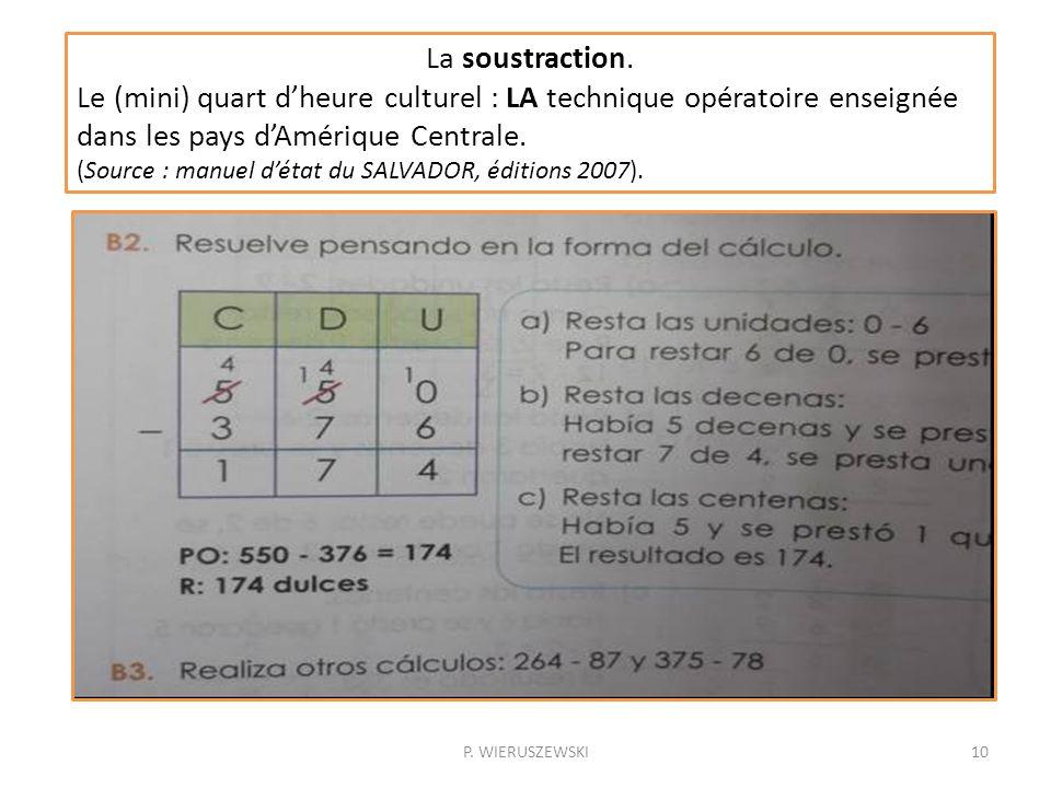 P. WIERUSZEWSKI10 La soustraction. Le (mini) quart dheure culturel : LA technique opératoire enseignée dans les pays dAmérique Centrale. (Source : man