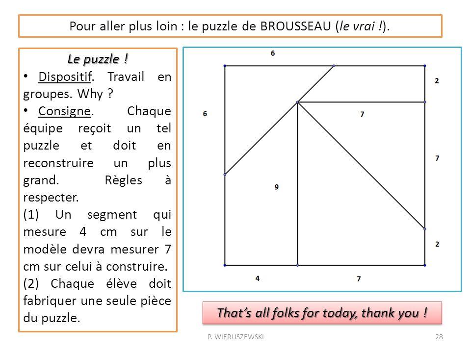 P. WIERUSZEWSKI28 Pour aller plus loin : le puzzle de BROUSSEAU (le vrai !). Le puzzle ! Dispositif. Travail en groupes. Why ? Consigne. Chaque équipe