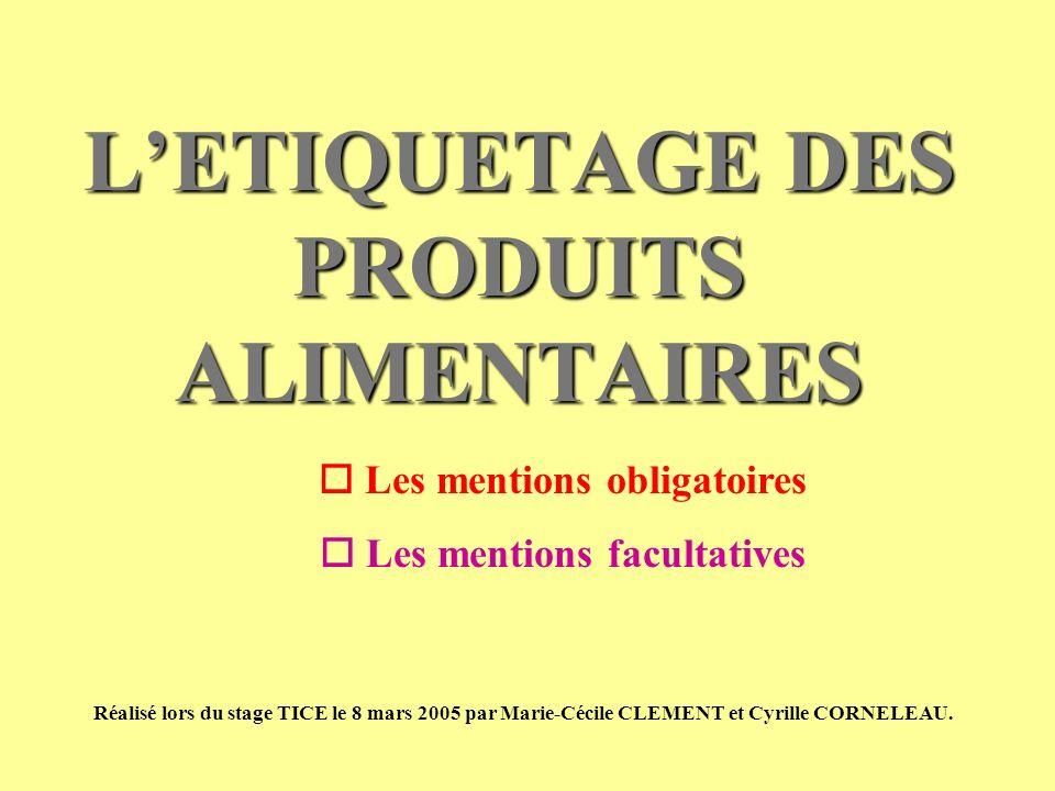 LETIQUETAGE DES PRODUITS ALIMENTAIRES Les mentions obligatoires Les mentions facultatives Réalisé lors du stage TICE le 8 mars 2005 par Marie-Cécile C