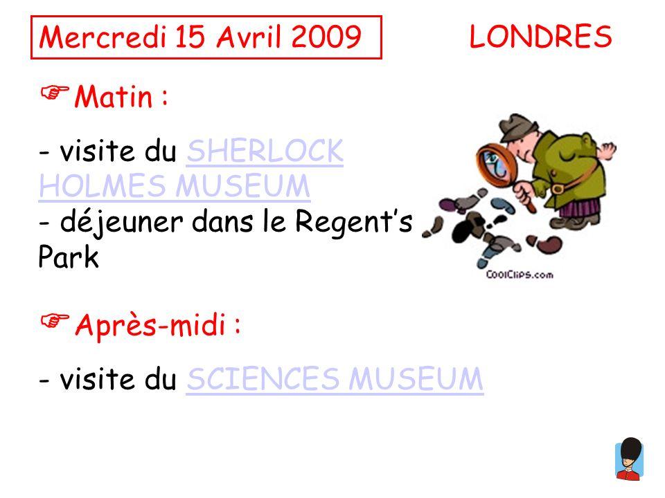 Mercredi 15 Avril 2009 Matin : - visite du SHERLOCK HOLMES MUSEUMSHERLOCK HOLMES MUSEUM - déjeuner dans le Regents Park LONDRES Après-midi : - visite du SCIENCES MUSEUMSCIENCES MUSEUM