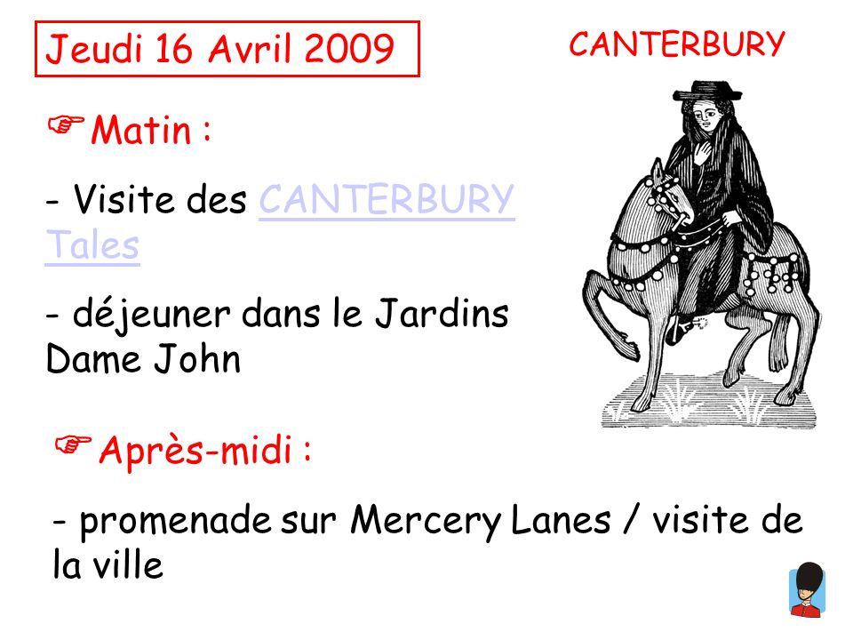 Jeudi 16 Avril 2009 Matin : - Visite des CANTERBURY TalesCANTERBURY Tales - déjeuner dans le Jardins Dame John Après-midi : - promenade sur Mercery Lanes / visite de la ville CANTERBURY
