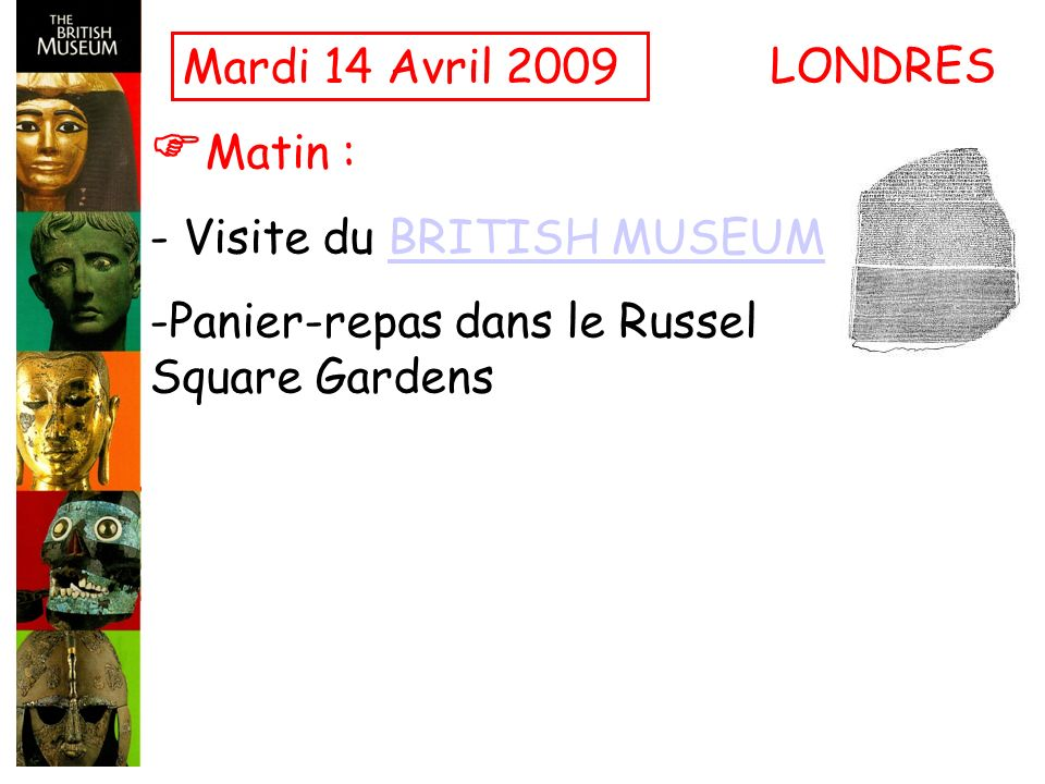 Mardi 14 Avril 2009 Matin : - Visite du BRITISH MUSEUMBRITISH MUSEUM -Panier-repas dans le Russel Square Gardens LONDRES