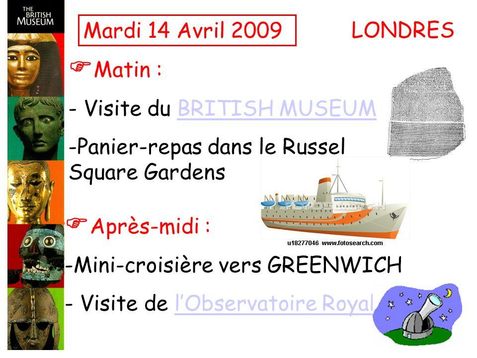 Mardi 14 Avril 2009 Matin : - Visite du BRITISH MUSEUMBRITISH MUSEUM -Panier-repas dans le Russel Square Gardens LONDRES Après-midi : -Mini-croisière vers GREENWICH - Visite de lObservatoire RoyallObservatoire Royal