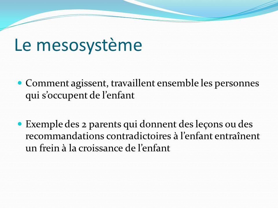 Le mesosystème Comment agissent, travaillent ensemble les personnes qui soccupent de lenfant Exemple des 2 parents qui donnent des leçons ou des recom