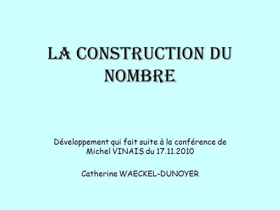 LA CONSTRUCTION DU NOMBRE Développement qui fait suite à la conférence de Michel VINAIS du 17.11.2010 Catherine WAECKEL-DUNOYER