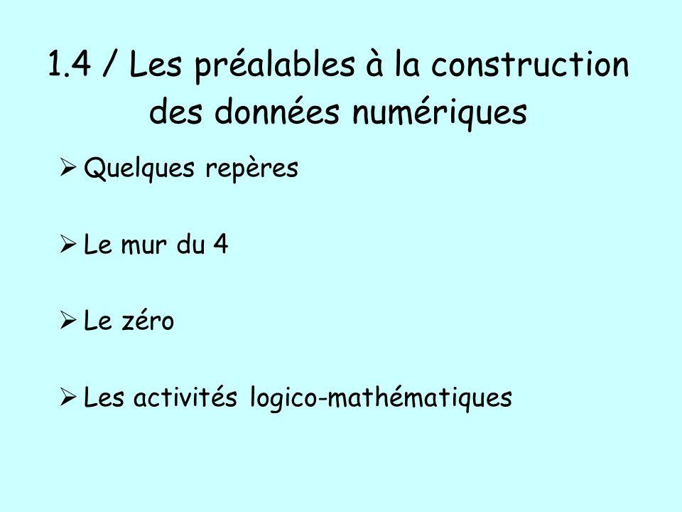 1.4 / Les préalables à la construction des données numériques Quelques repères Le mur du 4 Le zéro Les activités logico-mathématiques