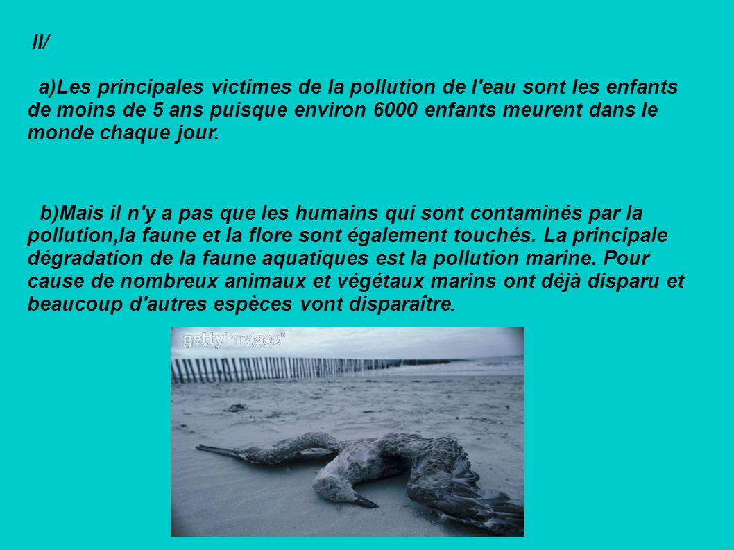 II/ a)Les principales victimes de la pollution de l'eau sont les enfants de moins de 5 ans puisque environ 6000 enfants meurent dans le monde chaque j