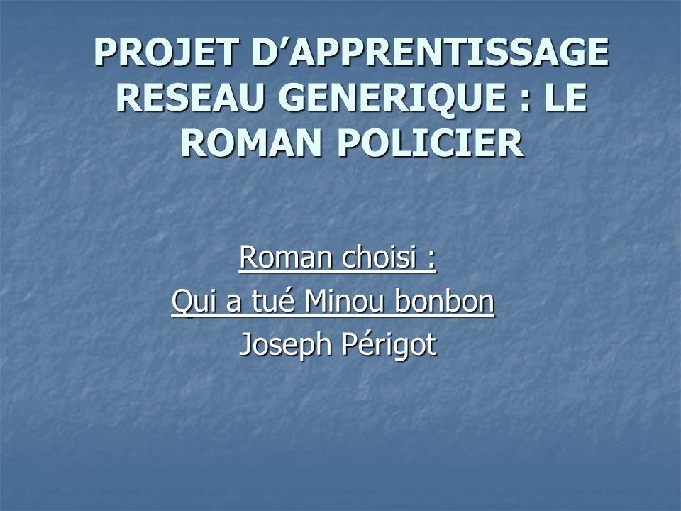 PROJET DAPPRENTISSAGE RESEAU GENERIQUE : LE ROMAN POLICIER Roman choisi : Qui a tué Minou bonbon Qui a tué Minou bonbon Joseph Périgot