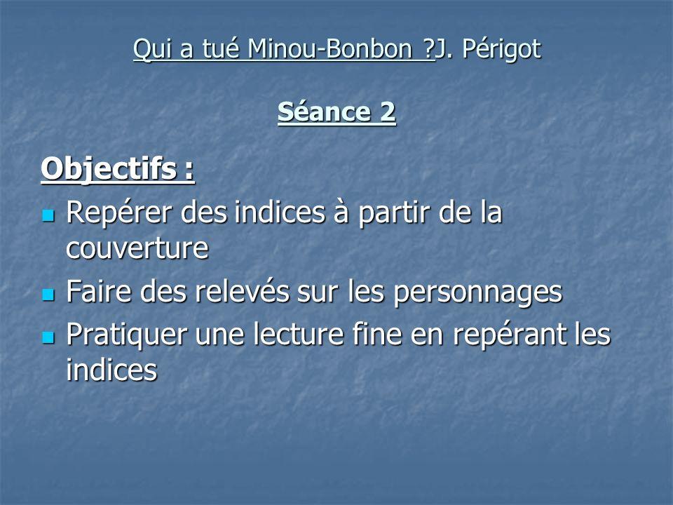 Qui a tué Minou-Bonbon ?J. Périgot Séance 2 Objectifs : Repérer des indices à partir de la couverture Repérer des indices à partir de la couverture Fa