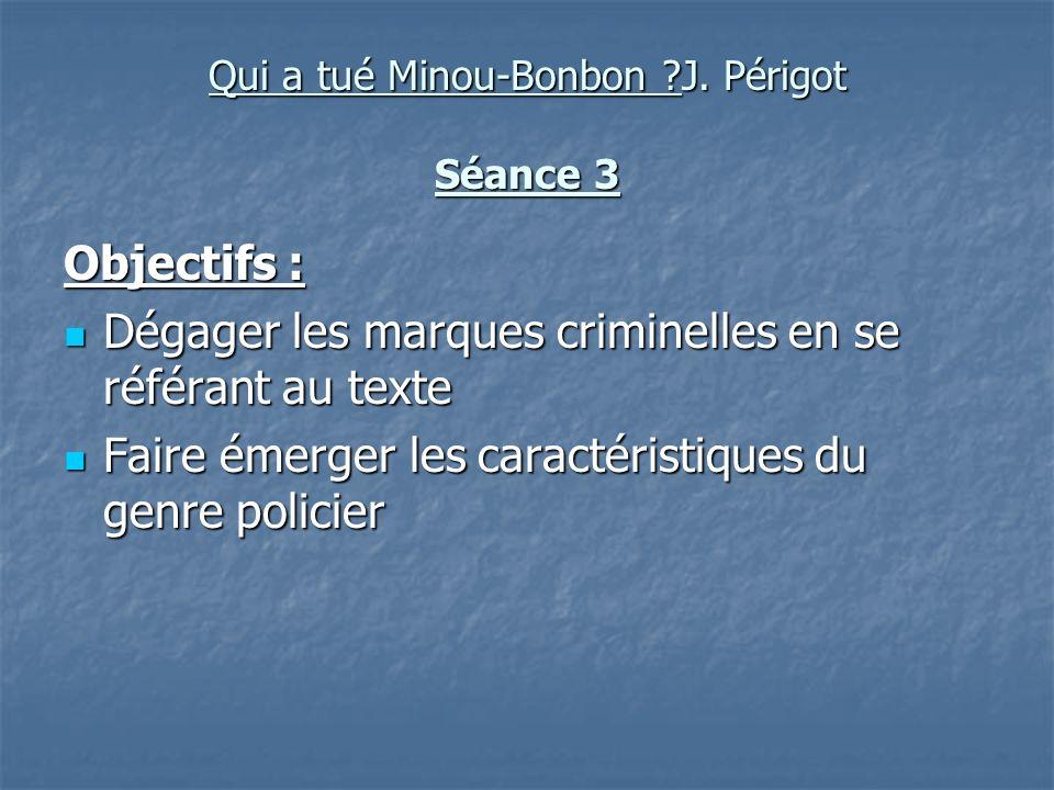 Qui a tué Minou-Bonbon ?J. Périgot Séance 3 Objectifs : Dégager les marques criminelles en se référant au texte Dégager les marques criminelles en se