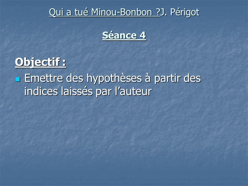 Qui a tué Minou-Bonbon ?J. Périgot Séance 4 Objectif : Emettre des hypothèses à partir des indices laissés par lauteur Emettre des hypothèses à partir