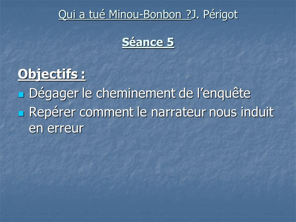Qui a tué Minou-Bonbon ?J. Périgot Séance 5 Objectifs : Dégager le cheminement de lenquête Dégager le cheminement de lenquête Repérer comment le narra