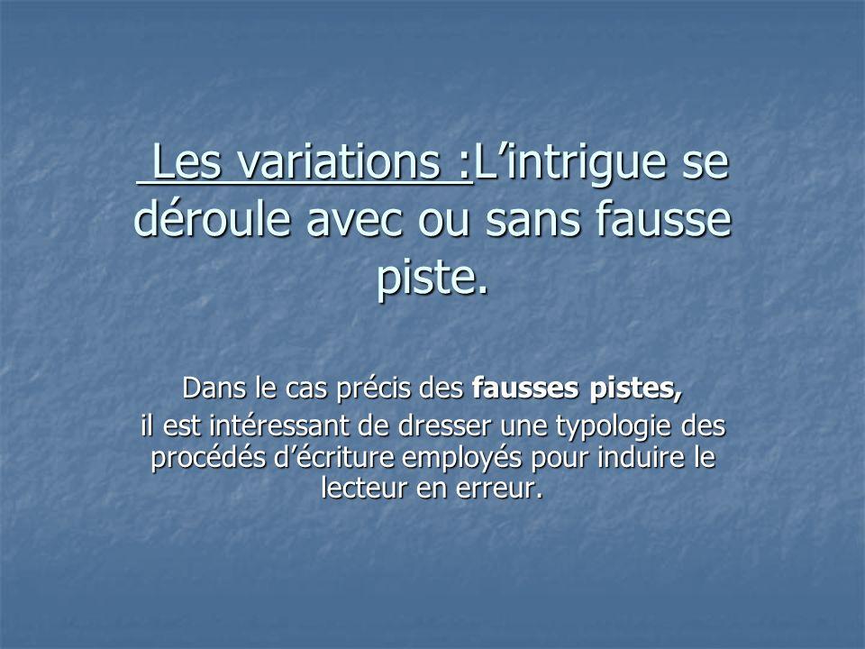 Les variations :Lintrigue se déroule avec ou sans fausse piste. Les variations :Lintrigue se déroule avec ou sans fausse piste. Dans le cas précis des
