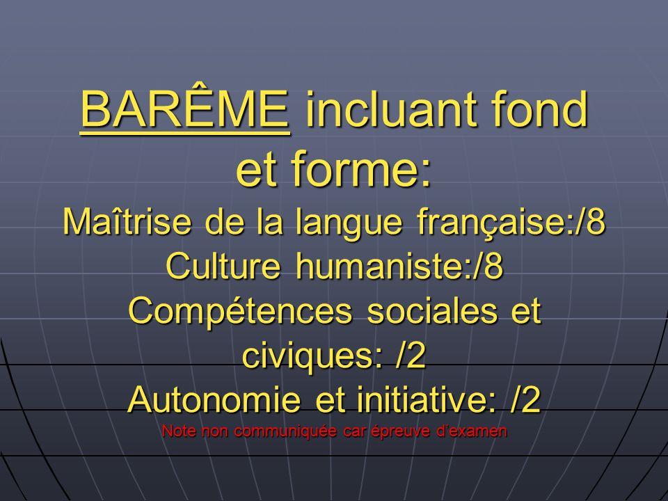 BARÊME incluant fond et forme: Maîtrise de la langue française:/8 Culture humaniste:/8 Compétences sociales et civiques: /2 Autonomie et initiative: /