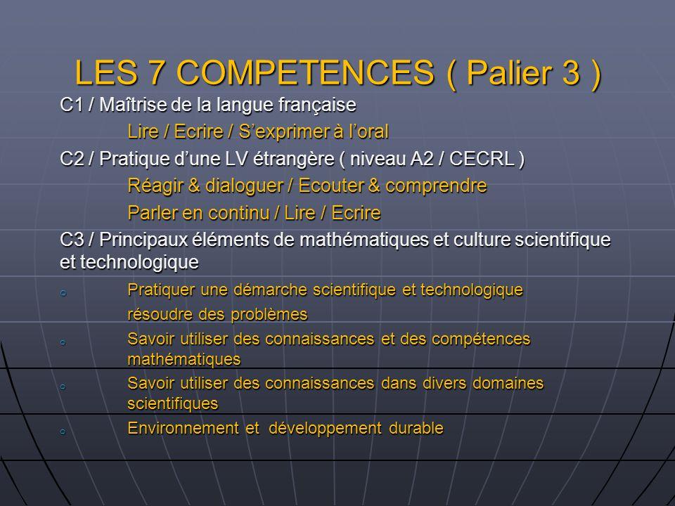 LES 7 COMPETENCES ( Palier 3 ) C1 / Maîtrise de la langue française Lire / Ecrire / Sexprimer à loral C2 / Pratique dune LV étrangère ( niveau A2 / CE