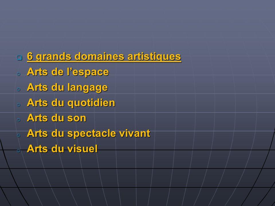 6 grands domaines artistiques 6 grands domaines artistiques o Arts de lespace o Arts du langage o Arts du quotidien o Arts du son o Arts du spectacle
