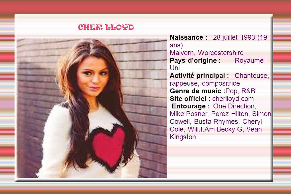 CHER LLOYD Naissance : 28 juillet 1993 (19 ans) Malvern, Worcestershire Pays d'origine : Royaume- Uni Activité principal : Chanteuse, rappeuse, compos