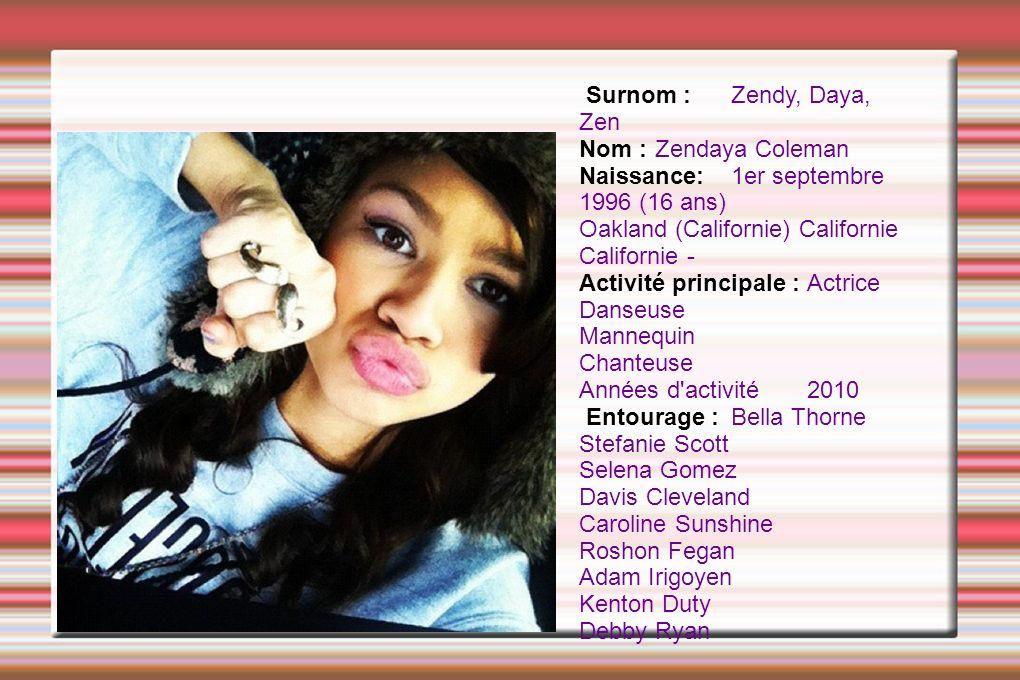 Surnom :Zendy, Daya, Zen Nom : Zendaya Coleman Naissance:1er septembre 1996 (16 ans) Oakland (Californie) Californie Californie - Activité principale