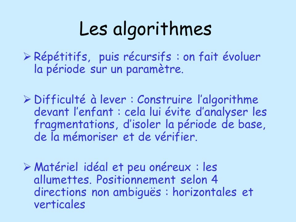 Les algorithmes Répétitifs, puis récursifs : on fait évoluer la période sur un paramètre. Difficulté à lever : Construire lalgorithme devant lenfant :