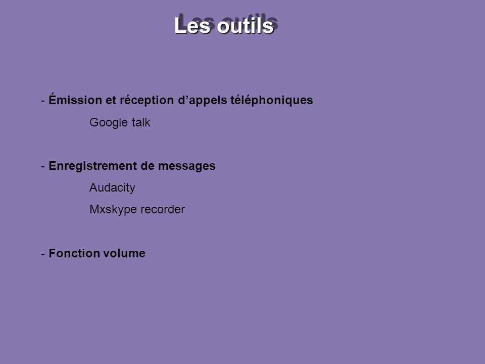 Les outils - Émission et réception dappels téléphoniques Google talk - Enregistrement de messages Audacity Mxskype recorder - Fonction volume