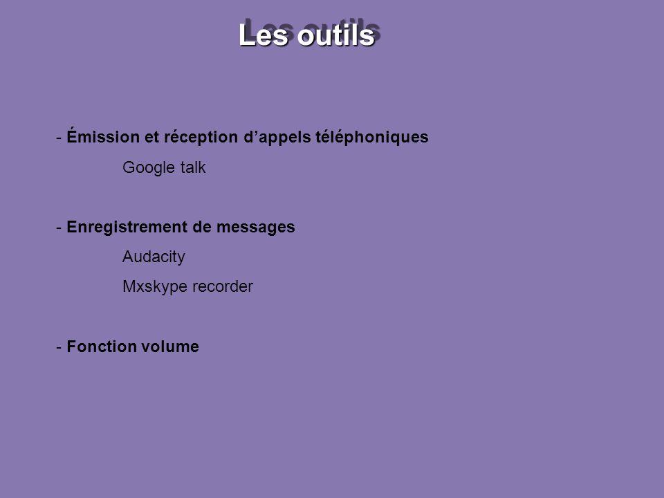 Les outils - Émission et réception dappels téléphoniques Google talk - Enregistrement de messages Audacity Mxskype recorder - Fonction volume