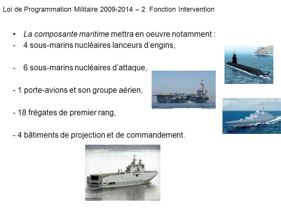 La composante maritime mettra en oeuvre notamment : -4 sous-marins nucléaires lanceurs dengins, -6 sous-marins nucléaires dattaque, - 1 porte-avions e