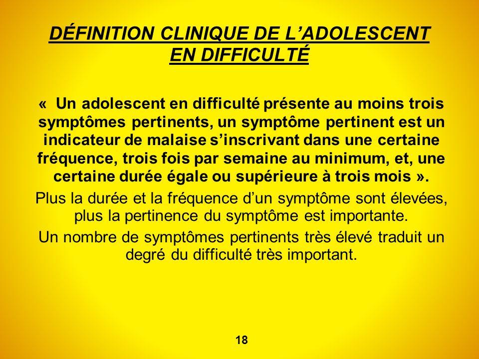 DÉFINITION CLINIQUE DE LADOLESCENT EN DIFFICULTÉ « Un adolescent en difficulté présente au moins trois symptômes pertinents, un symptôme pertinent est