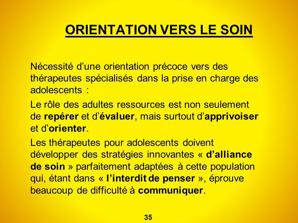 ORIENTATION VERS LE SOIN Nécessité dune orientation précoce vers des thérapeutes spécialisés dans la prise en charge des adolescents : Le rôle des adu