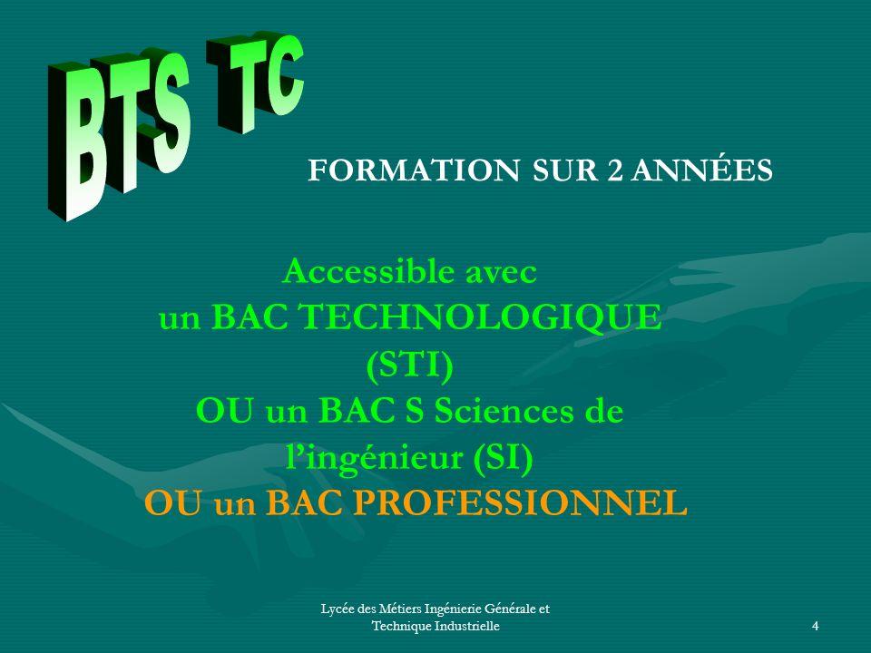 Lycée des Métiers Ingénierie Générale et Technique Industrielle4 FORMATION SUR 2 ANNÉES Accessible avec un BAC TECHNOLOGIQUE (STI) OU un BAC S Science