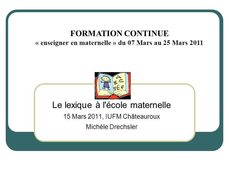 Le lexique à l école maternelle 15 Mars 2011, IUFM Châteauroux Michèle Drechsler FORMATION CONTINUE « enseigner en maternelle » du 07 Mars au 25 Mars 2011