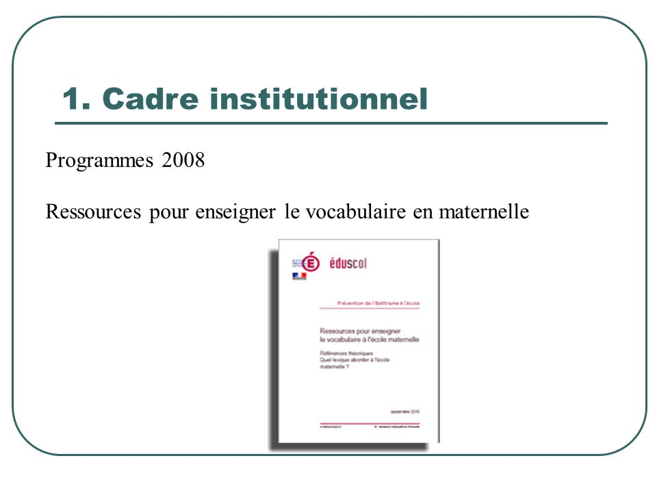 1. Cadre institutionnel Programmes 2008 Ressources pour enseigner le vocabulaire en maternelle