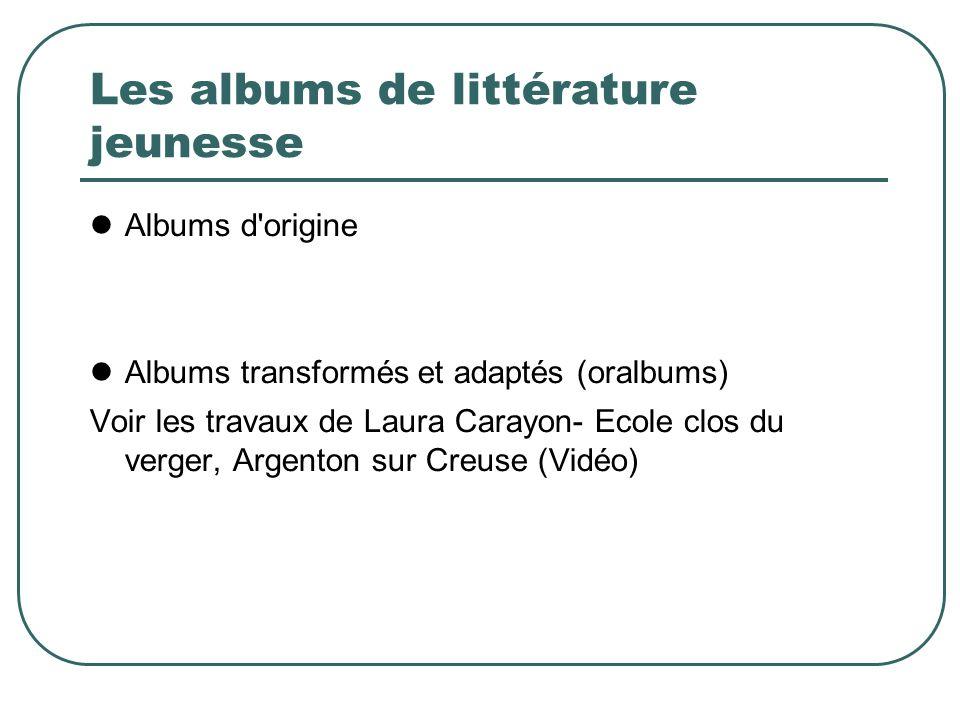 Les albums de littérature jeunesse Albums d origine Albums transformés et adaptés (oralbums) Voir les travaux de Laura Carayon- Ecole clos du verger, Argenton sur Creuse (Vidéo)
