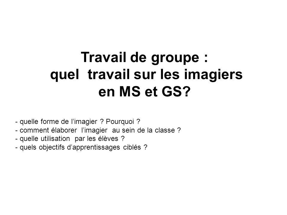 Travail de groupe : quel travail sur les imagiers en MS et GS? - quelle forme de limagier ? Pourquoi ? - comment élaborer limagier au sein de la class