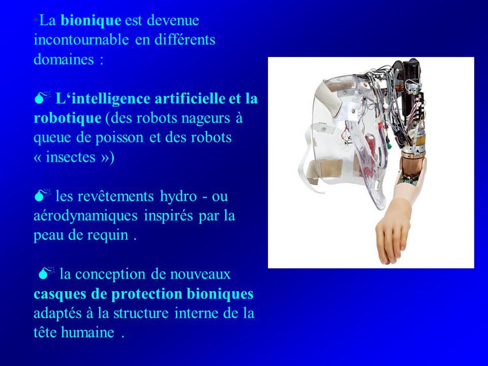 La bionique est devenue incontournable en différents domaines : Lintelligence artificielle et la robotique (des robots nageurs à queue de poisson et des robots « insectes ») les revêtements hydro - ou aérodynamiques inspirés par la peau de requin.