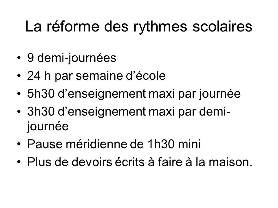 La réforme des rythmes scolaires 9 demi-journées 24 h par semaine décole 5h30 denseignement maxi par journée 3h30 denseignement maxi par demi- journée Pause méridienne de 1h30 mini Plus de devoirs écrits à faire à la maison.