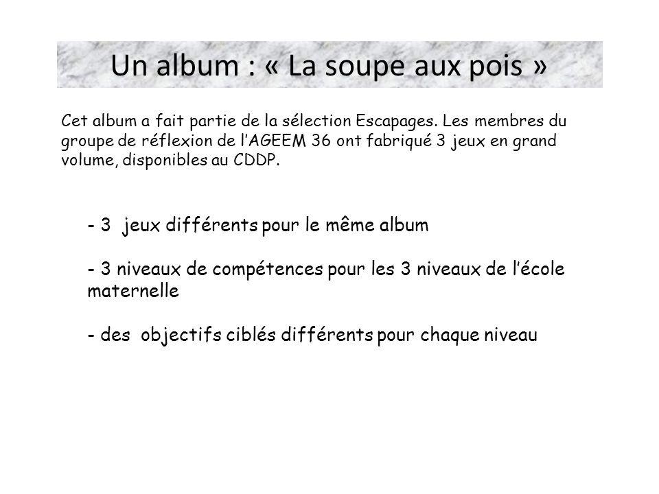 Un album : « La soupe aux pois » - 3 jeux différents pour le même album - 3 niveaux de compétences pour les 3 niveaux de lécole maternelle - des objec