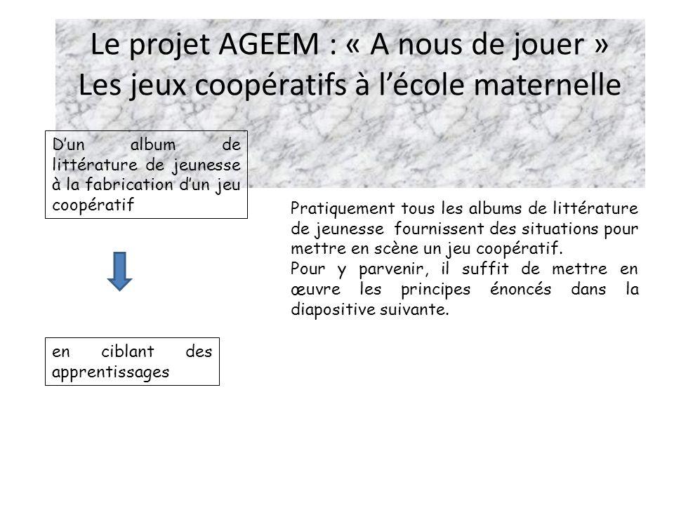 Le projet AGEEM : « A nous de jouer » Les jeux coopératifs à lécole maternelle Dun album de littérature de jeunesse à la fabrication dun jeu coopérati