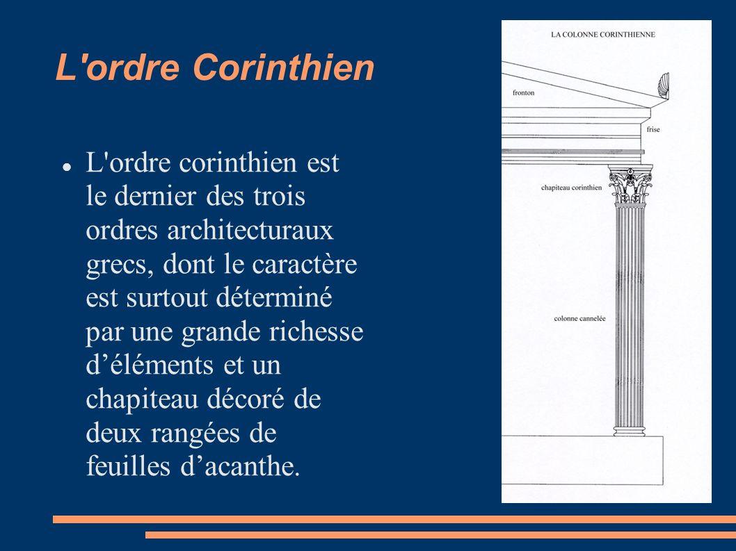 L ordre Corinthien L ordre corinthien est le dernier des trois ordres architecturaux grecs, dont le caractère est surtout déterminé par une grande richesse déléments et un chapiteau décoré de deux rangées de feuilles dacanthe.